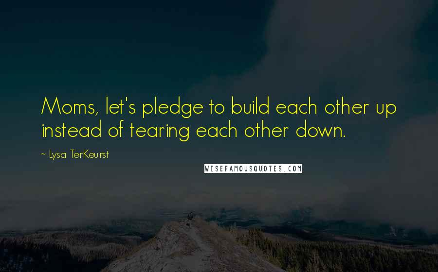 Lysa TerKeurst quotes: Moms, let's pledge to build each other up instead of tearing each other down.