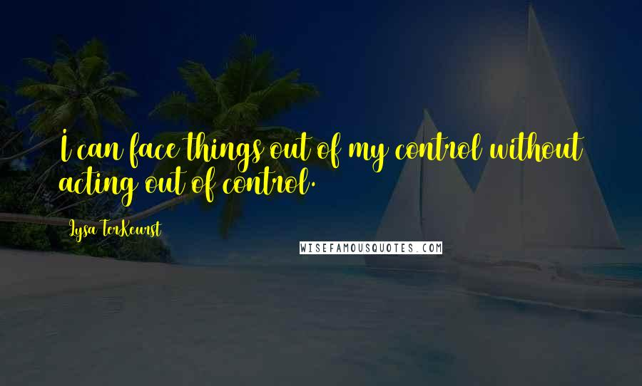 Lysa TerKeurst quotes: I can face things out of my control without acting out of control.