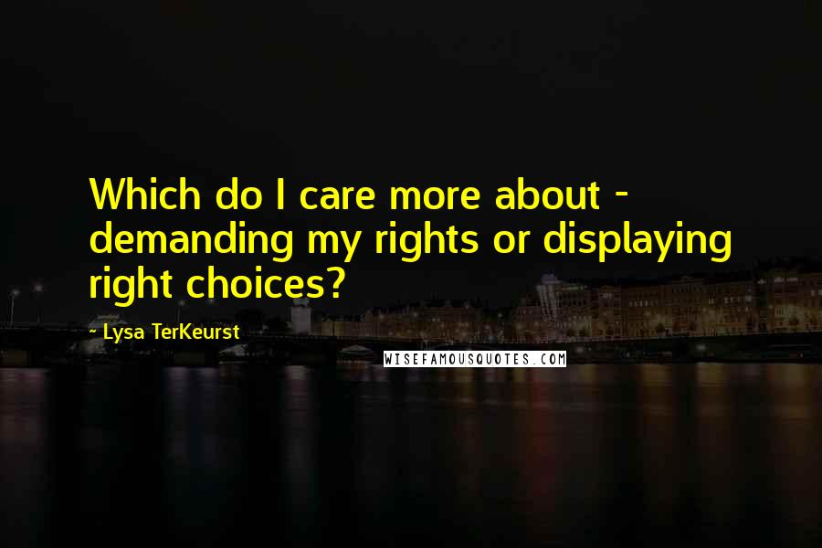 Lysa TerKeurst quotes: Which do I care more about - demanding my rights or displaying right choices?