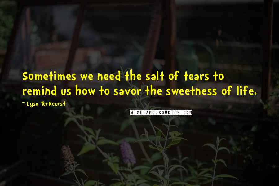 Lysa TerKeurst quotes: Sometimes we need the salt of tears to remind us how to savor the sweetness of life.
