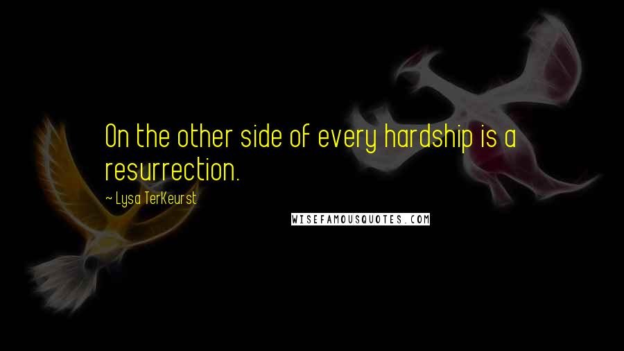 Lysa TerKeurst quotes: On the other side of every hardship is a resurrection.