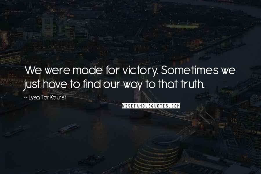 Lysa TerKeurst quotes: We were made for victory. Sometimes we just have to find our way to that truth.