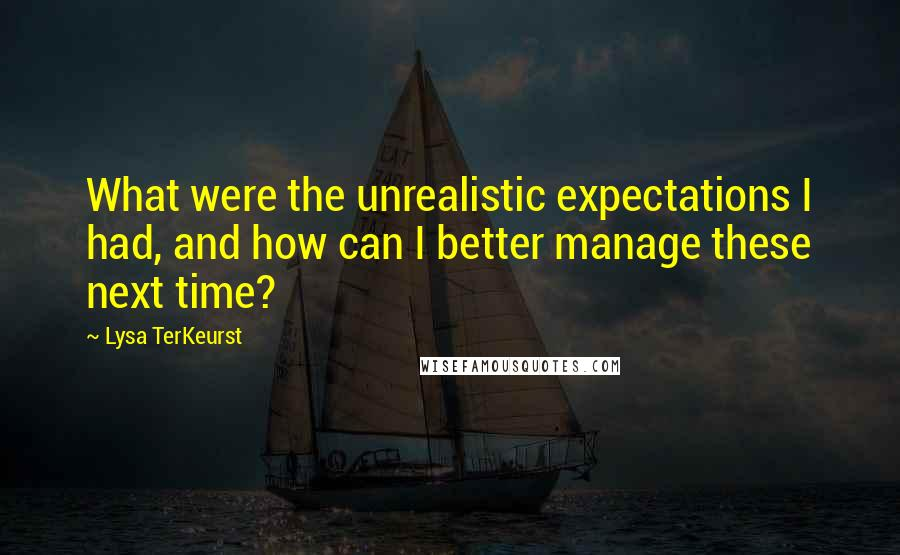 Lysa TerKeurst quotes: What were the unrealistic expectations I had, and how can I better manage these next time?