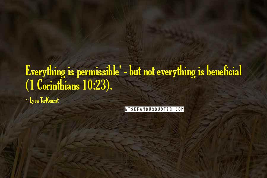 Lysa TerKeurst quotes: Everything is permissible' - but not everything is beneficial (1 Corinthians 10:23).