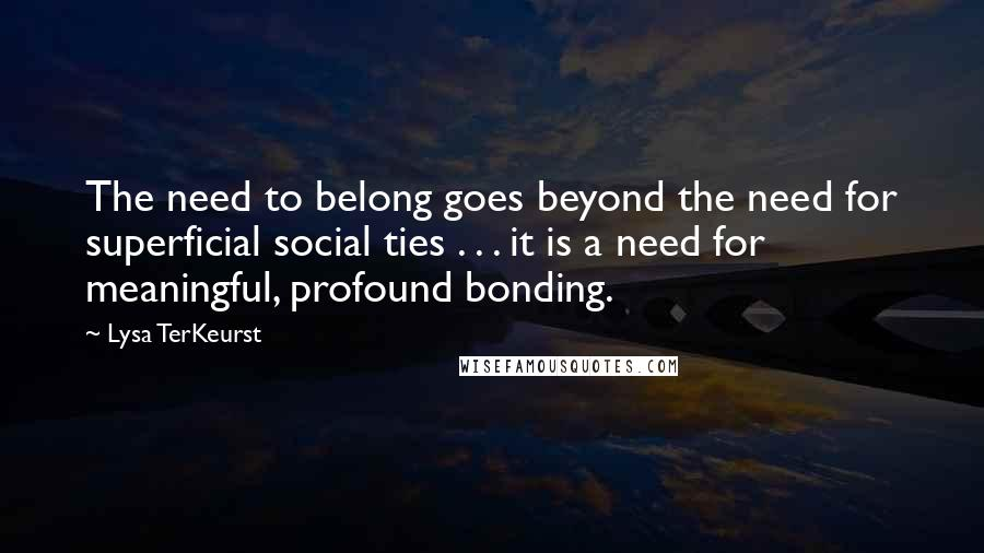 Lysa TerKeurst quotes: The need to belong goes beyond the need for superficial social ties . . . it is a need for meaningful, profound bonding.