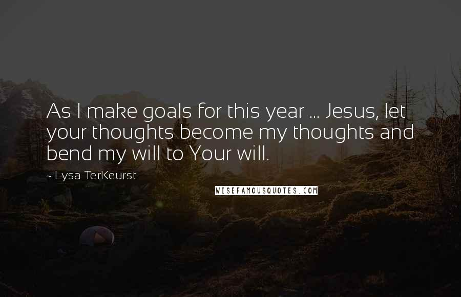 Lysa TerKeurst quotes: As I make goals for this year ... Jesus, let your thoughts become my thoughts and bend my will to Your will.