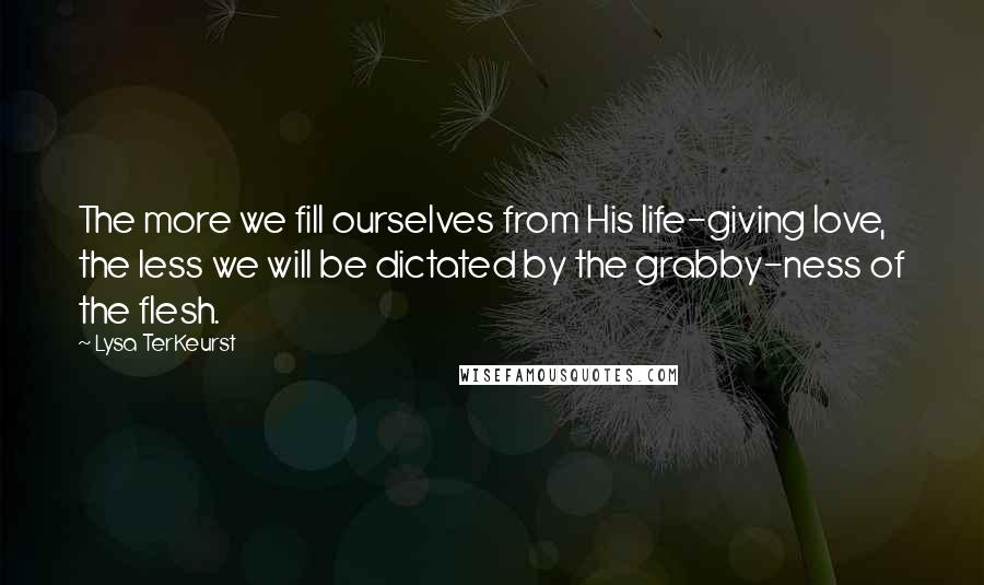 Lysa TerKeurst quotes: The more we fill ourselves from His life-giving love, the less we will be dictated by the grabby-ness of the flesh.
