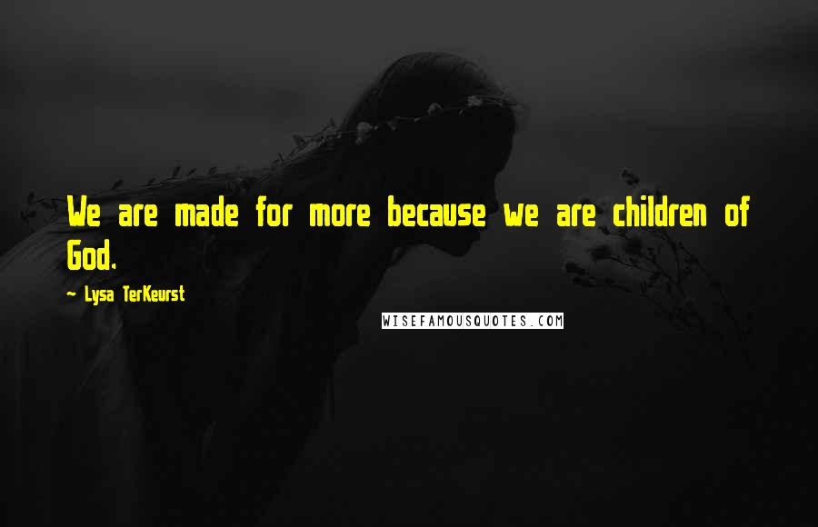 Lysa TerKeurst quotes: We are made for more because we are children of God.