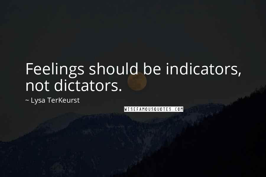 Lysa TerKeurst quotes: Feelings should be indicators, not dictators.