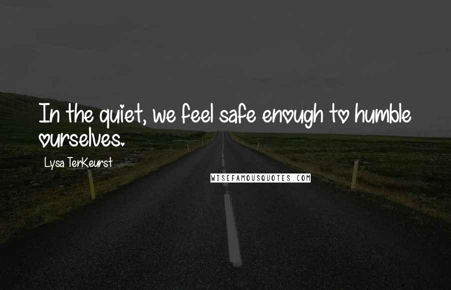 Lysa TerKeurst quotes: In the quiet, we feel safe enough to humble ourselves.