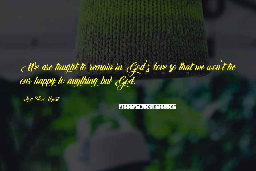 Lysa TerKeurst quotes: We are taught to remain in God's love so that we won't tie our happy to anything but God.