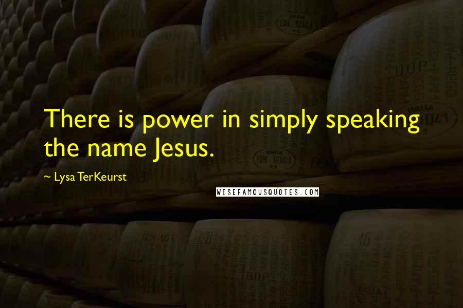 Lysa TerKeurst quotes: There is power in simply speaking the name Jesus.