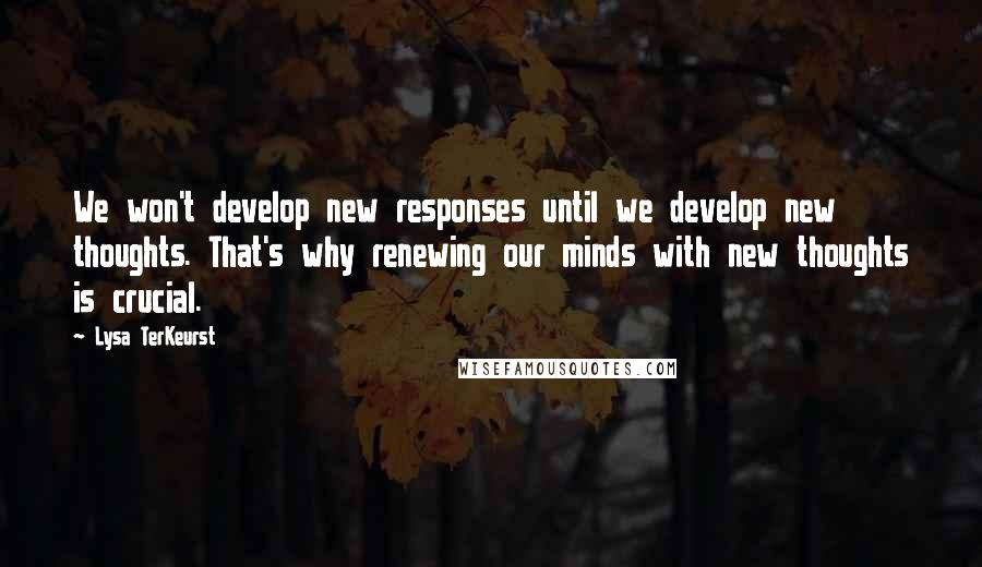 Lysa TerKeurst quotes: We won't develop new responses until we develop new thoughts. That's why renewing our minds with new thoughts is crucial.