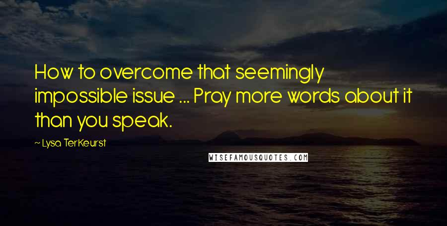 Lysa TerKeurst quotes: How to overcome that seemingly impossible issue ... Pray more words about it than you speak.