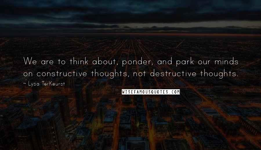 Lysa TerKeurst quotes: We are to think about, ponder, and park our minds on constructive thoughts, not destructive thoughts.