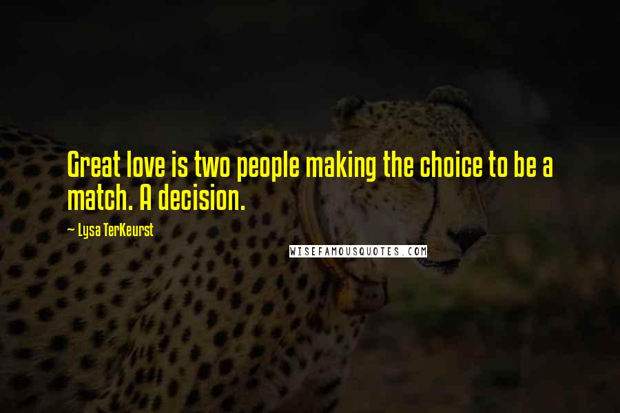 Lysa TerKeurst quotes: Great love is two people making the choice to be a match. A decision.
