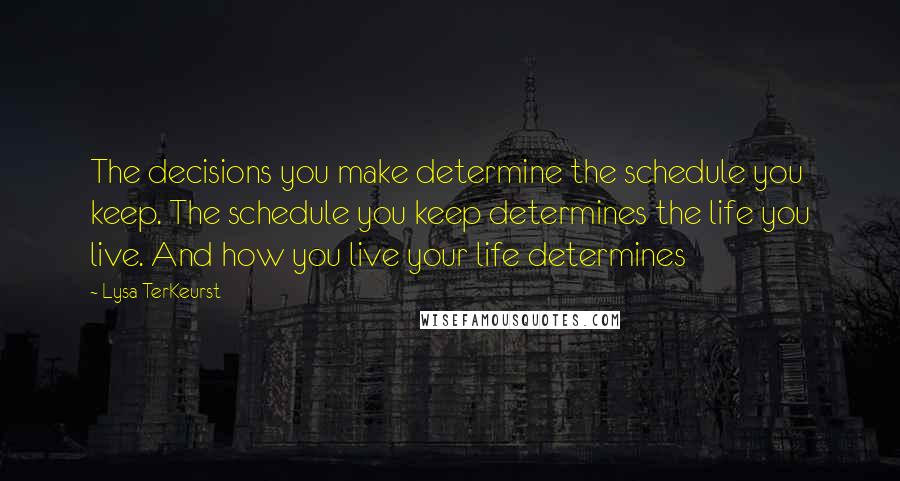 Lysa TerKeurst quotes: The decisions you make determine the schedule you keep. The schedule you keep determines the life you live. And how you live your life determines
