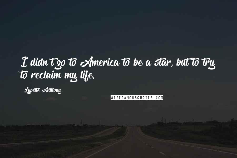 Lysette Anthony quotes: I didn't go to America to be a star, but to try to reclaim my life.