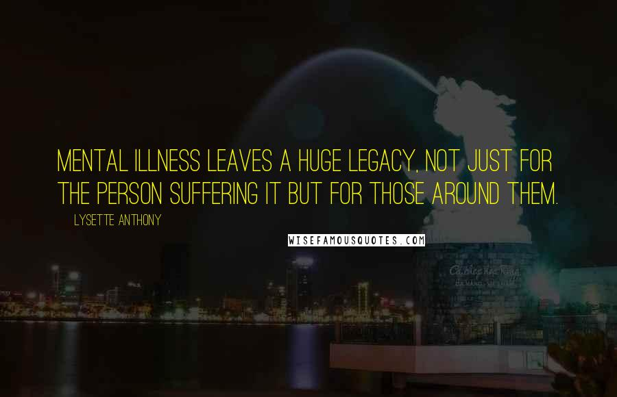 Lysette Anthony quotes: Mental illness leaves a huge legacy, not just for the person suffering it but for those around them.