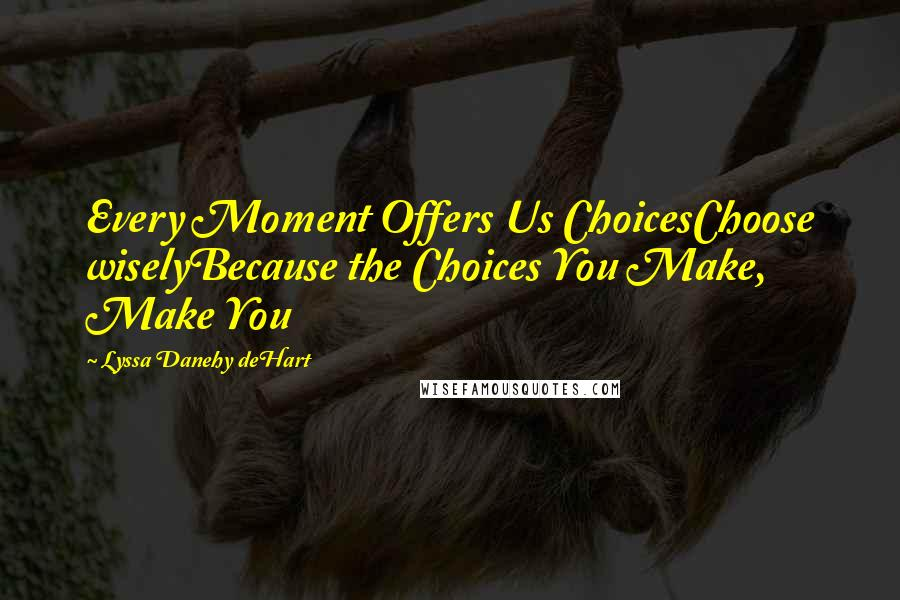 Lyssa Danehy DeHart quotes: Every Moment Offers Us ChoicesChoose wiselyBecause the Choices You Make, Make You