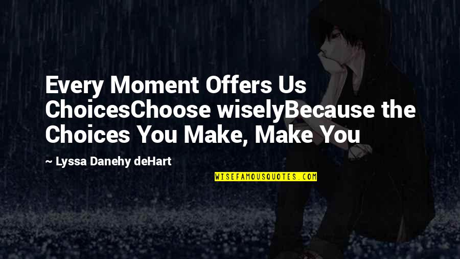 Lyssa Quotes By Lyssa Danehy DeHart: Every Moment Offers Us ChoicesChoose wiselyBecause the Choices