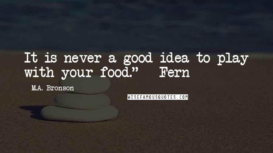 """M.A. Bronson quotes: It is never a good idea to play with your food."""" - Fern"""