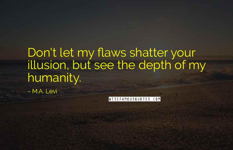 M.A. Levi quotes: Don't let my flaws shatter your illusion, but see the depth of my humanity.