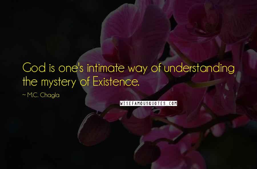 M.C. Chagla quotes: God is one's intimate way of understanding the mystery of Existence.
