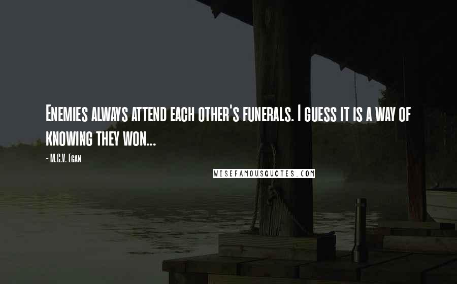 M.C.V. Egan quotes: Enemies always attend each other's funerals. I guess it is a way of knowing they won...