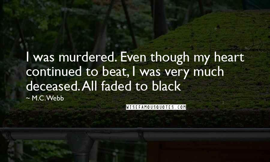M.C. Webb quotes: I was murdered. Even though my heart continued to beat, I was very much deceased. All faded to black