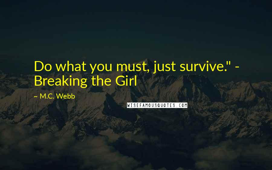 "M.C. Webb quotes: Do what you must, just survive."" - Breaking the Girl"