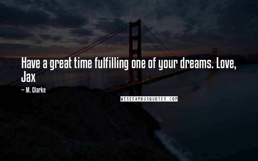 M. Clarke quotes: Have a great time fulfilling one of your dreams. Love, Jax