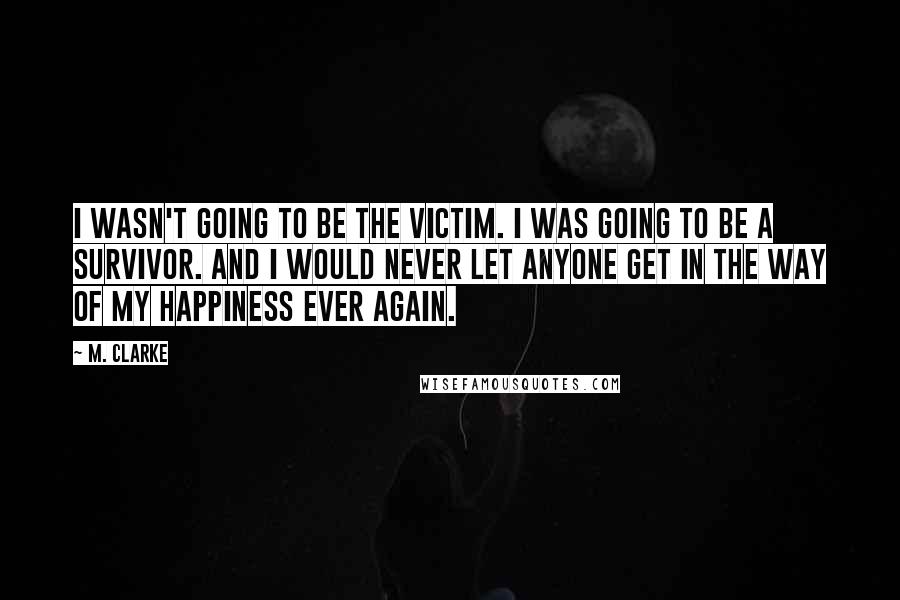 M. Clarke quotes: I wasn't going to be the victim. I was going to be a survivor. And I would never let anyone get in the way of my happiness ever again.