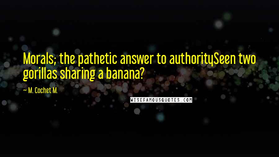 M. Cochet M. quotes: Morals; the pathetic answer to authoritySeen two gorillas sharing a banana?