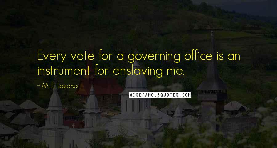 M. E. Lazarus quotes: Every vote for a governing office is an instrument for enslaving me.