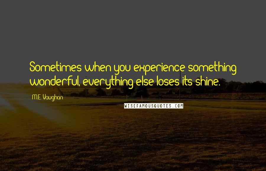M.E. Vaughan quotes: Sometimes when you experience something wonderful, everything else loses its shine.