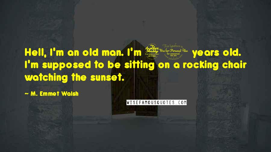 M. Emmet Walsh quotes: Hell, I'm an old man. I'm 70 years old. I'm supposed to be sitting on a rocking chair watching the sunset.