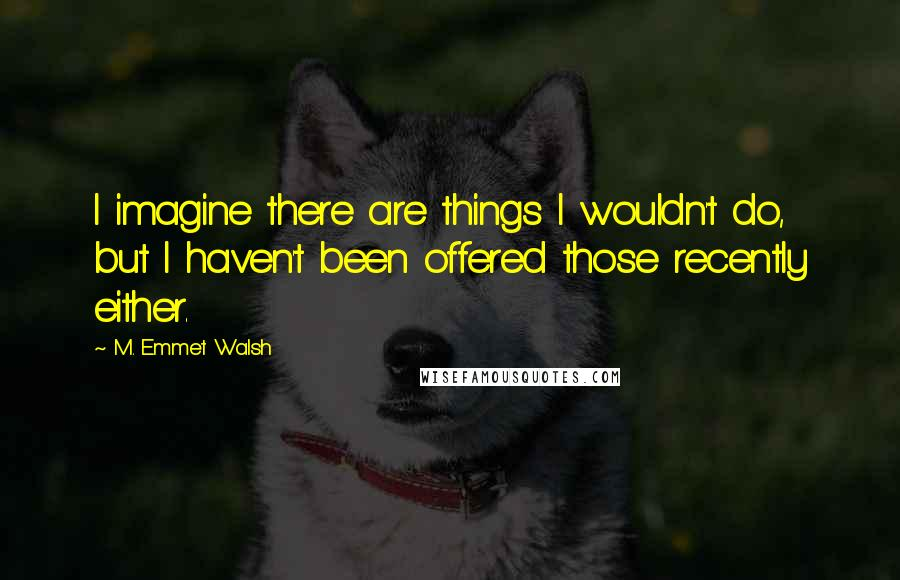 M. Emmet Walsh quotes: I imagine there are things I wouldn't do, but I haven't been offered those recently either.
