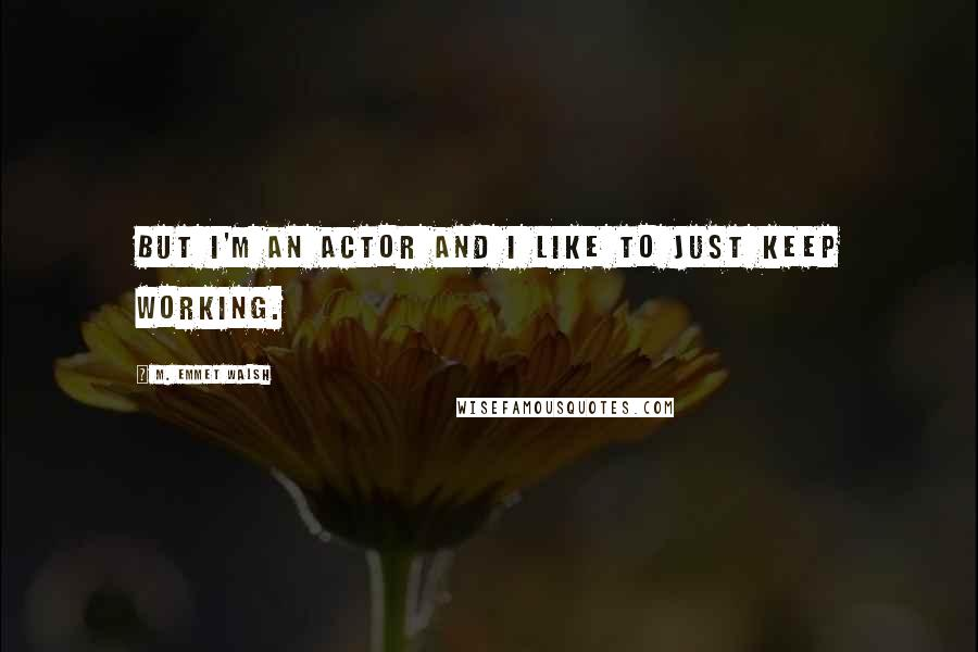 M. Emmet Walsh quotes: But I'm an actor and I like to just keep working.