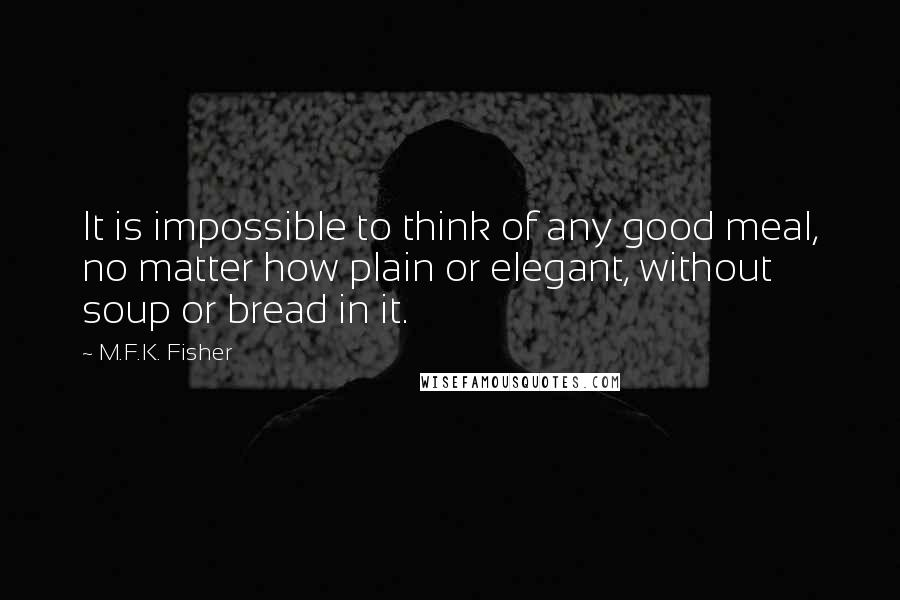 M.F.K. Fisher quotes: It is impossible to think of any good meal, no matter how plain or elegant, without soup or bread in it.