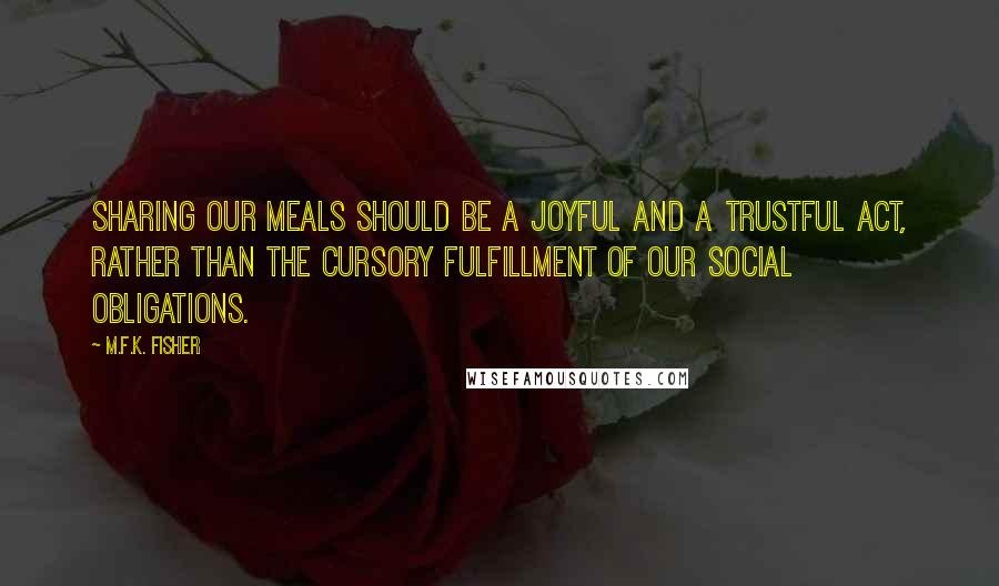 M.F.K. Fisher quotes: Sharing our meals should be a joyful and a trustful act, rather than the cursory fulfillment of our social obligations.