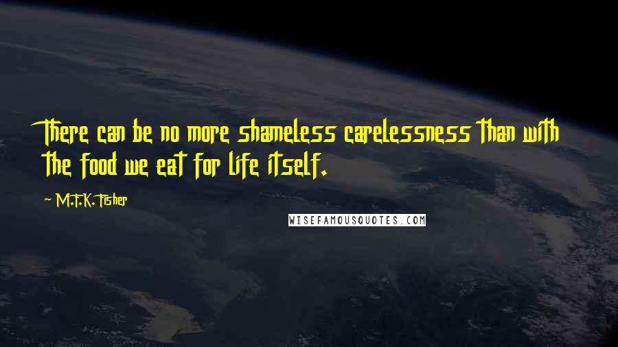 M.F.K. Fisher quotes: There can be no more shameless carelessness than with the food we eat for life itself.