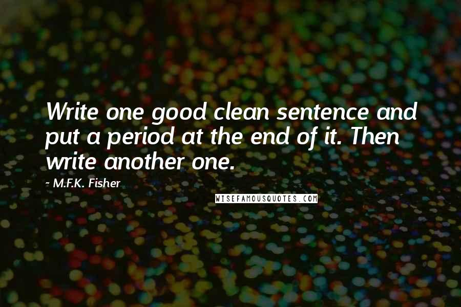 M.F.K. Fisher quotes: Write one good clean sentence and put a period at the end of it. Then write another one.