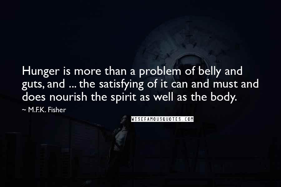 M.F.K. Fisher quotes: Hunger is more than a problem of belly and guts, and ... the satisfying of it can and must and does nourish the spirit as well as the body.