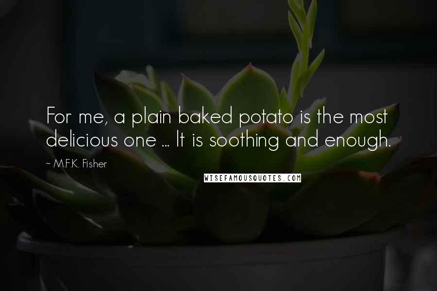 M.F.K. Fisher quotes: For me, a plain baked potato is the most delicious one ... It is soothing and enough.
