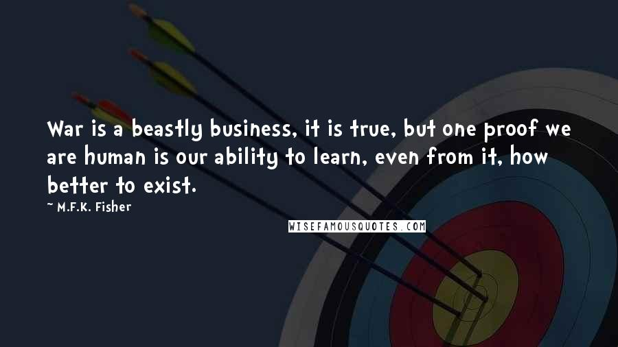 M.F.K. Fisher quotes: War is a beastly business, it is true, but one proof we are human is our ability to learn, even from it, how better to exist.