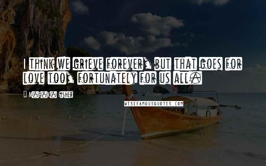 M.F.K. Fisher quotes: I think we grieve forever, but that goes for love too, fortunately for us all.