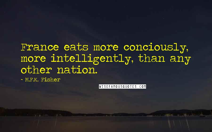 M.F.K. Fisher quotes: France eats more conciously, more intelligently, than any other nation.