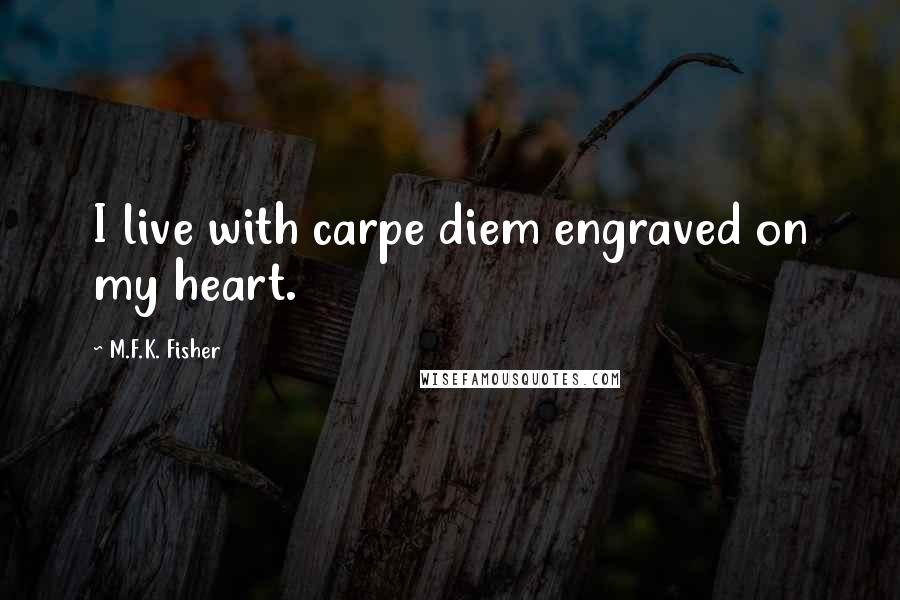 M.F.K. Fisher quotes: I live with carpe diem engraved on my heart.