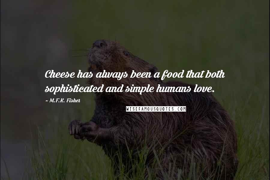 M.F.K. Fisher quotes: Cheese has always been a food that both sophisticated and simple humans love.